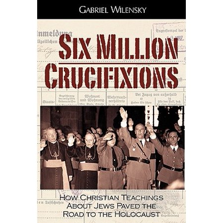 Six Million Crucifixions : How Christian Teachings about Jews Paved the Road to the