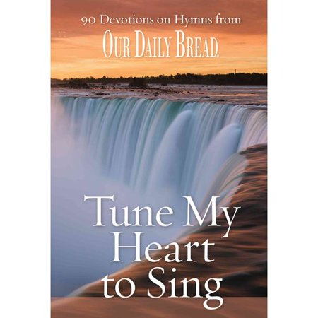 Tune My Heart To Sing  90 Devotions On Hymns From Our Daily Bread