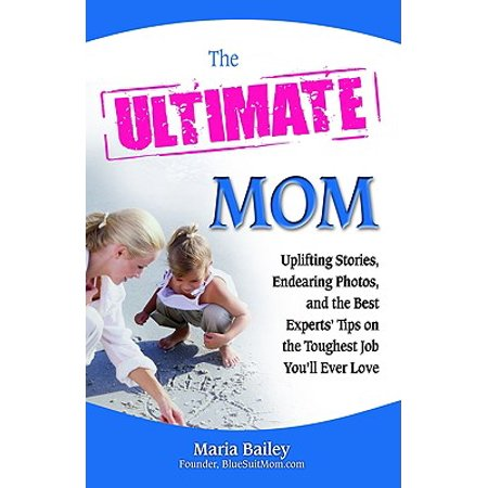 The Ultimate Mom : Uplifting Stories, Endearing Photos, and the Best Experts' Tips on the Toughest Job You'll Ever (The Best Love Ever)