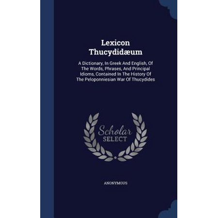 Lexicon Thucydidaeum : A Dictionary, in Greek and English, of the Words, Phrases, and Principal Idioms, Contained in the History of the Peloponniesian War of (Idiom And Phrase Dictionary English To Hindi)