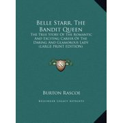 Belle Starr, the Bandit Queen : The True Story of the Romantic and Exciting Career of the Daring and Glamorous Lady (Large Print Edition)