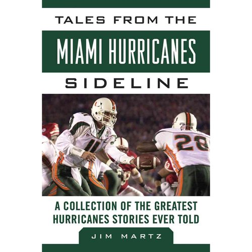 Tales from the Miami Hurricanes Sideline: A Collection of the Greatest Hurricane Stories Ever Told