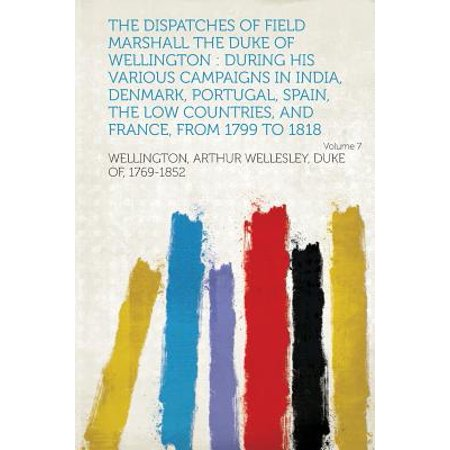 The Dispatches of Field Marshall the Duke of Wellington : During His Various Campaigns in India, Denmark, Portugal, Spain, the Low Countries, and