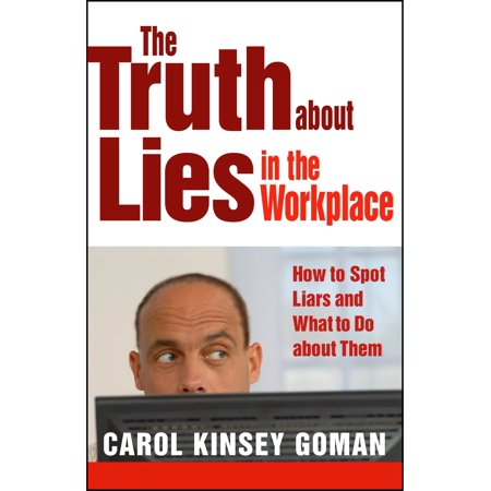 The Truth about Lies in the Workplace : How to Spot Liars and What to Do about