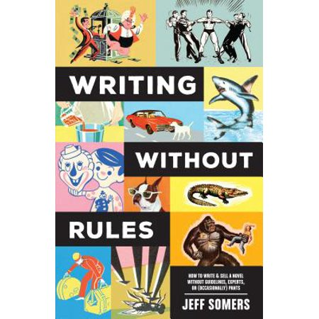 Writing Without Rules : How to Write & Sell a Novel Without Guidelines, Experts, or (Occasionally)