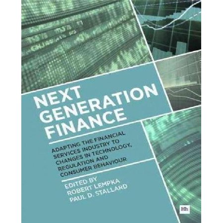 Next Generation Finance  Adapting The Financial Services Industry To Changes In Technology  Regulation And Consumer Behaviour