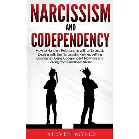 Narcissism and Codependency : How to Handle a Relationship with a Narcissist: Dealing with the Narcissistic Partner, Setting Boundaries, Being Codependent No More and Healing from Emotional Abuse (Paperback)