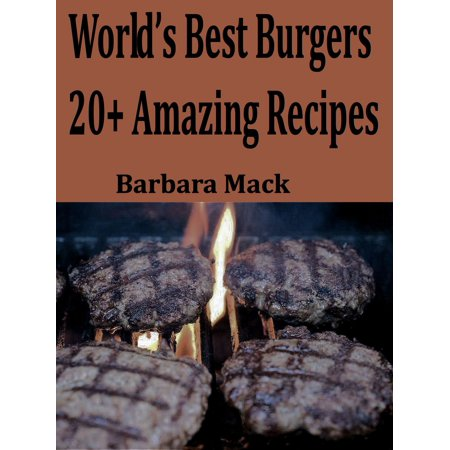 World's Best Burgers: 20+ Amazing Recipes - eBook