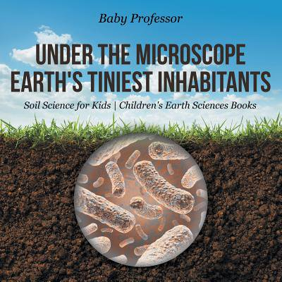Earth Science 4 Kids (Under the Microscope : Earth's Tiniest Inhabitants - Soil Science for Kids Children's Earth Sciences Books )