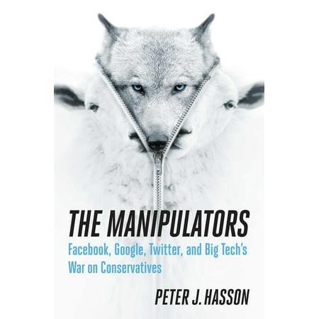 The Manipulators : Facebook, Google, Twitter, and Big Tech's War on Conservatives