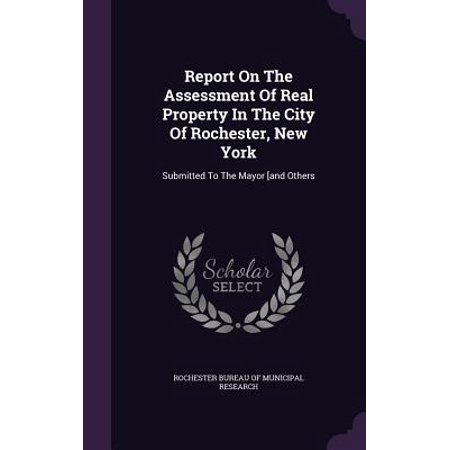 Report on the Assessment of Real Property in the City of Rochester, New York : Submitted to the Mayor [And Others