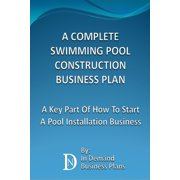 A Complete Swimming Pool Construction Business Plan: A Key Part Of How To Start A Pool Installation Business - eBook