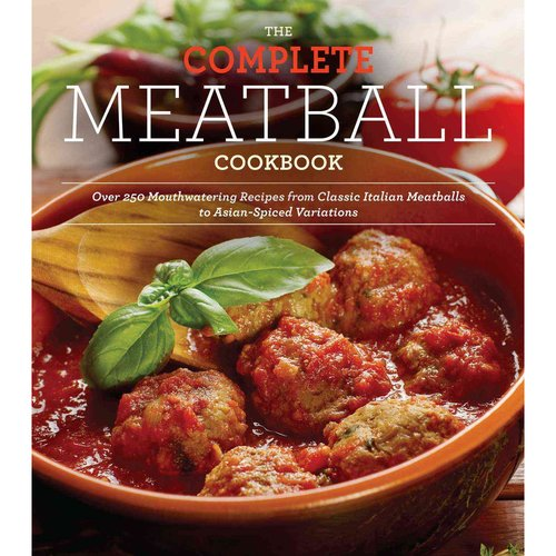 The Complete Meatball Cookbook: Over 250 Mouthwatering Recipes from Classic Italian Meatballs to Asian-Spiced Variations