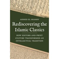 Rediscovering the Islamic Classics: How Editors and Print Culture Transformed an Intellectual Tradition (Hardcover)