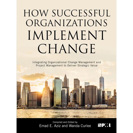 How Successful Organizations Implement Change : Integrating Organizational Change Management and Project Management to Deliver Strategic (Strategic Management An Integrated Approach 10th Edition)