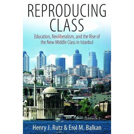 Reproducing Class  Education  Neoliberalism  And The Rise Of The New Middle Class In Istanbul