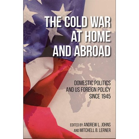 The Cold War at Home and Abroad : Domestic Politics and Us Foreign Policy Since (The Cold War At Home And Abroad)