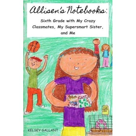 Allisens Notebooks  Sixth Grade With My Crazy Classmates  My Supersmart Sister  And Me