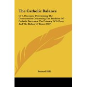 The Catholic Balance : Or a Discourse Determining the Controversies Concerning the Tradition of Catholic Doctrines, the Primacy of S. Peter a