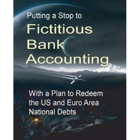 Putting A Stop To Fictitious Bank Accounting  With A Plan To Redeem The Us And Euro Area National Debts