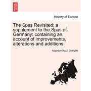 The Spas Revisited : A Supplement to the Spas of Germany: Containing an Account of Improvements, Alterations and Additions.