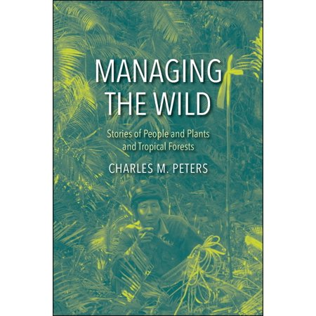 Managing the Wild : Stories of People and Plants and Tropical (Introductory Botany Plants People And The Environment)