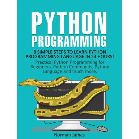 Python Programming: 8 Simple Steps to Learn Python Programming Language in 24 hours! Practical Python Programming for Beginners, Python Commands and Python Language -