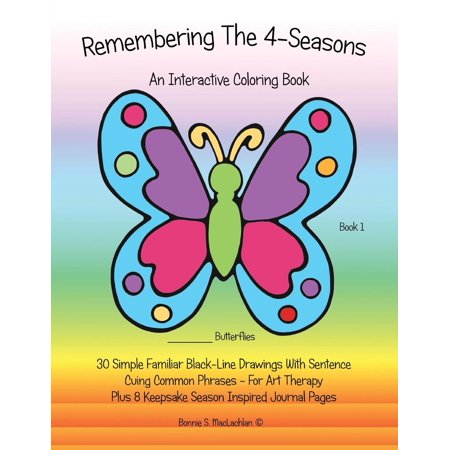 Remembering the 4-Seasons - Book 1 : Interactive Coloring and Activity Book for People with Dementia, Alzheimer's, Stroke, Brain Injury and Other Cognitive Conditions. 30 Simple Black-Line Drawings with Sentence Cuing Common Phrases.