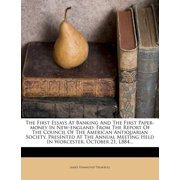 The First Essays at Banking and the First Paper-Money in New-England : From the Report of the Council of the American Antiquarian Society, Presented at the Annual Meeting Held in Worcester, October 21, L884...