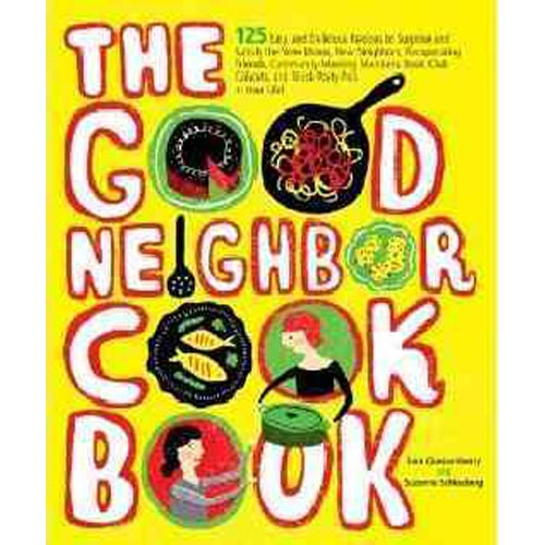 The Good Neighbor Cookbook: 125 Easy and Delicious Recipes to Surprise and Satisfy the New Moms, New Neighbors, Recuperating Friends, Community-Meeting Members, Book-Club Cohorts