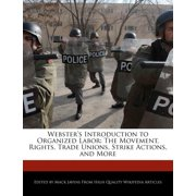 Webster's Introduction to Organized Labor : The Movement, Rights, Trade Unions, Strike Actions, and More