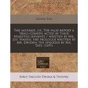The Mistakes, Or, the False Report a Tragi-Comedy, Acted by Their Majesties Servants / Written by Mr. Jos. Harris; The Prologue Written by Mr. Dryden; The Epilogue by Mr. Tate. (1691)