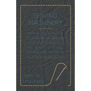 Sewing Machinery - Being a Practical Manual of the Sewing Machine Comprising Its History and Details of Its Construction, with Full Technical Directions for the Adjusting of Sewing Machines