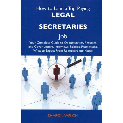 How to Land a Top-Paying Legal Secretaries Job: Your Complete Guide to Opportunities, Resumes and Cover Letters, Interviews, Salaries, Promotions, Wha