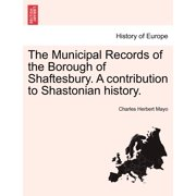 The Municipal Records of the Borough of Shaftesbury. a Contribution to Shastonian History.