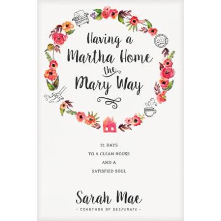 Having a Martha Home the Mary Way : 31 Days to a Clean House and a Satisfied
