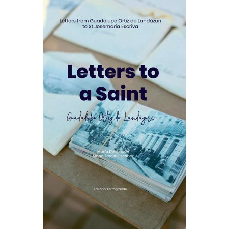 Letters to a saint : Letters from Guadalupe Ortiz de Landázuri to St Josemaria