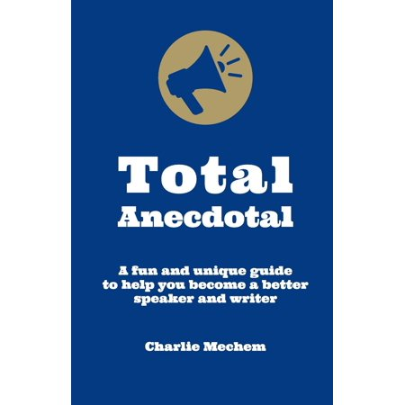 Total Anecdotal : A Unique and Fun Guide to Help You Become a Better Speaker and