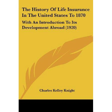 The History Of Life Insurance In The United States To 1870  With An Introduction To Its Development Abroad  1920