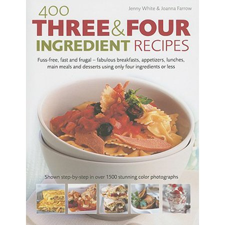 400 Three & Four Ingredient Recipes : Fuss-Free, Fast and Frugal-Fabulous Breakfasts, Appetizers, Lunches, Main Meals and Desserts Using Only Four Ingredients or Less - Easy And Quick Halloween Appetizers