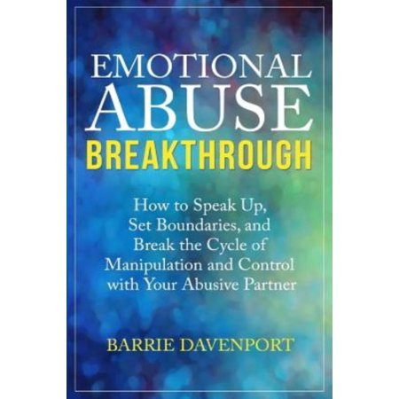 Emotional Abuse Breakthrough  How To Speak Up  Set Boundaries  And Break The Cycle Of Manipulation And Control With Your Abusive Partner