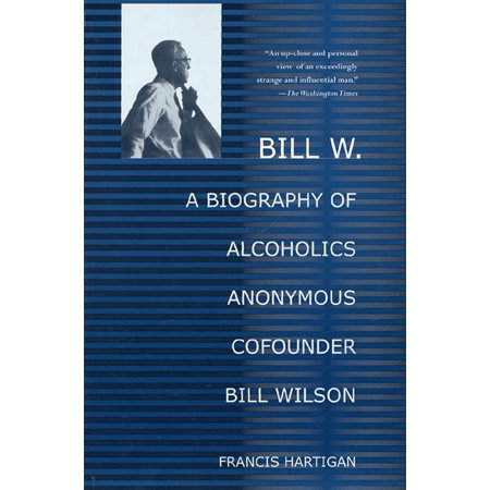 Bill W. : A Biography of Alcoholics Anonymous Cofounder Bill