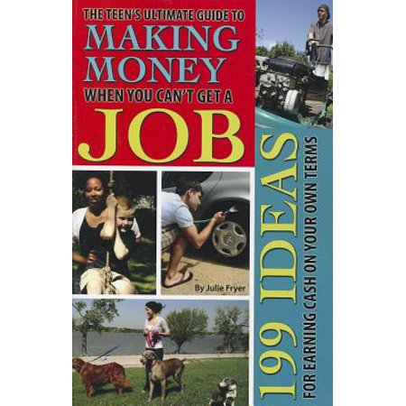 The Teen's Ultimate Guide to Making Money When You Can't Get a Job : 199 Ideas for Earning Cash on Your Own