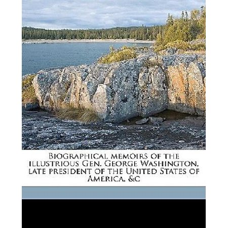 Biographical Memoirs Of The Illustrious Gen  George Washington  Late President Of The United States Of America