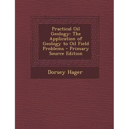 Practical Oil Geology  The Application Of Geology To Oil Field Problems   Primary Source Edition