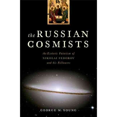 The Russian Cosmists: The Esoteric Futurism of Nikolai Fedorov and His Followers