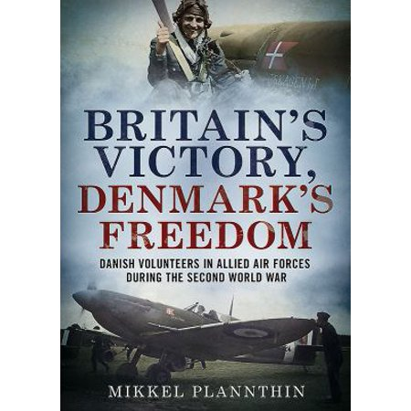 Britains Victory  Denmarks Freedom  Danish Volunteers In Allied Air Forces During The Second World War