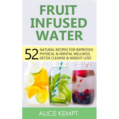 Fruit Infused Water: 52 Natural Recipes for Improved Physical & Mental Wellness, Detox Cleanse & Weight Loss -