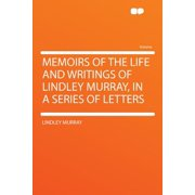Memoirs of the Life and Writings of Lindley Murray, in a Series of Letters
