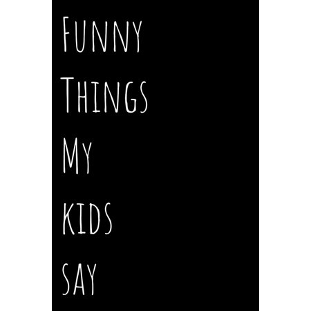 Funny Things My Kids Say : Blank Lined 100 Pages 6x9 - Notebook To Write In Journal Book Funny Gift Mom Dad